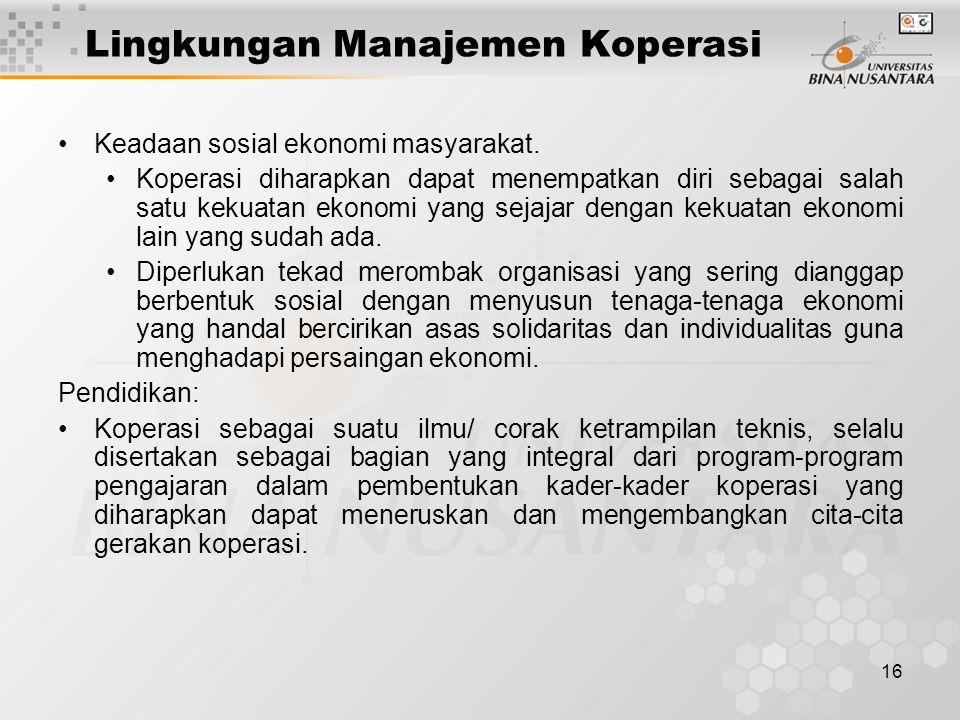 16 Lingkungan Manajemen Koperasi Keadaan sosial ekonomi masyarakat. Koperasi diharapkan dapat menempatkan diri sebagai salah satu kekuatan ekonomi yan