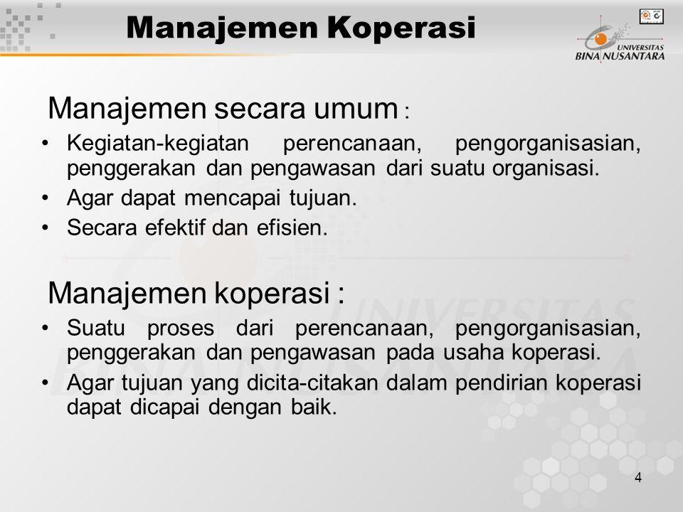 4 Manajemen Koperasi Manajemen secara umum : Kegiatan-kegiatan perencanaan, pengorganisasian, penggerakan dan pengawasan dari suatu organisasi. Agar d