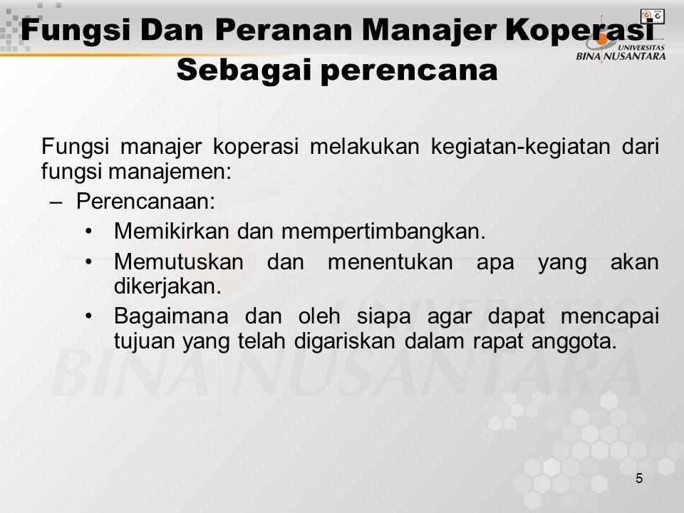 5 Fungsi manajer koperasi melakukan kegiatan-kegiatan dari fungsi manajemen: –Perencanaan: Memikirkan dan mempertimbangkan. Memutuskan dan menentukan