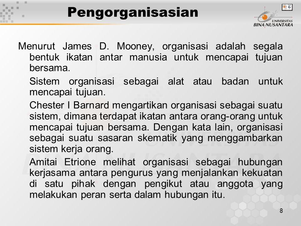 8 Pengorganisasian Menurut James D. Mooney, organisasi adalah segala bentuk ikatan antar manusia untuk mencapai tujuan bersama. Sistem organisasi seba