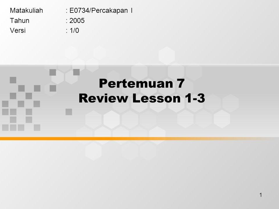 1 Pertemuan 7 Review Lesson 1-3 Matakuliah: E0734/Percakapan I Tahun: 2005 Versi: 1/0