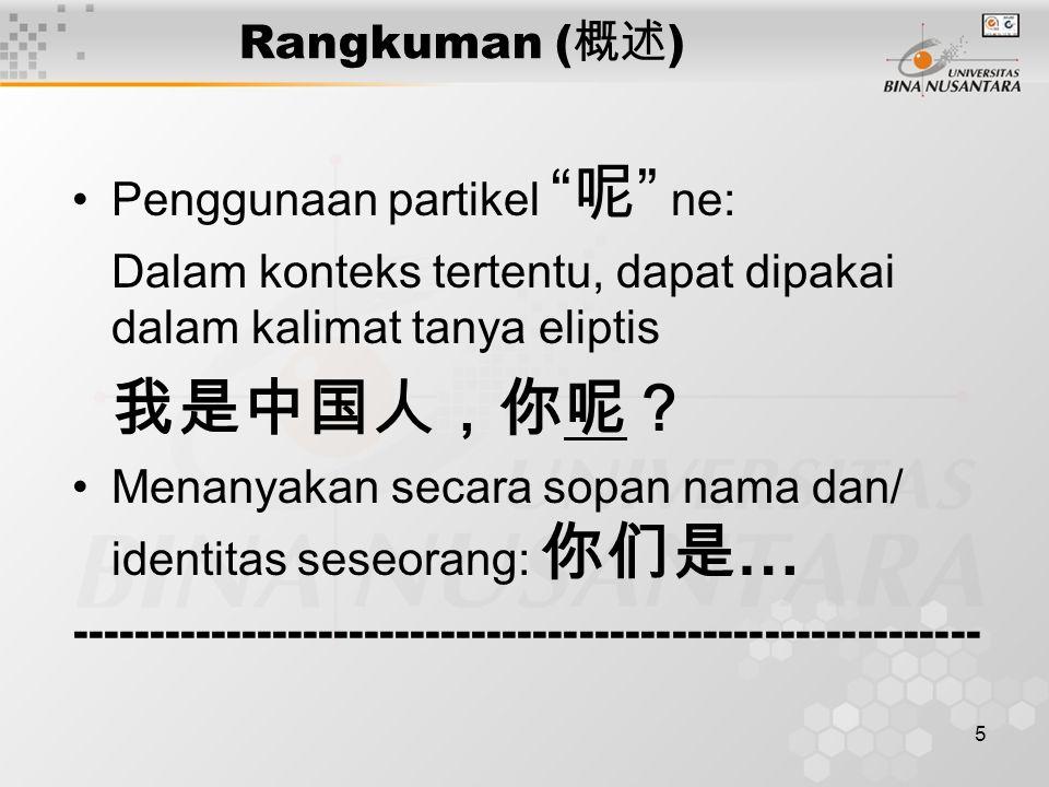 5 Rangkuman ( 概述 ) Penggunaan partikel 呢 ne: Dalam konteks tertentu, dapat dipakai dalam kalimat tanya eliptis 我是中国人,你呢? Menanyakan secara sopan nama dan/ identitas seseorang: 你们是 … -----------------------------------------------------------