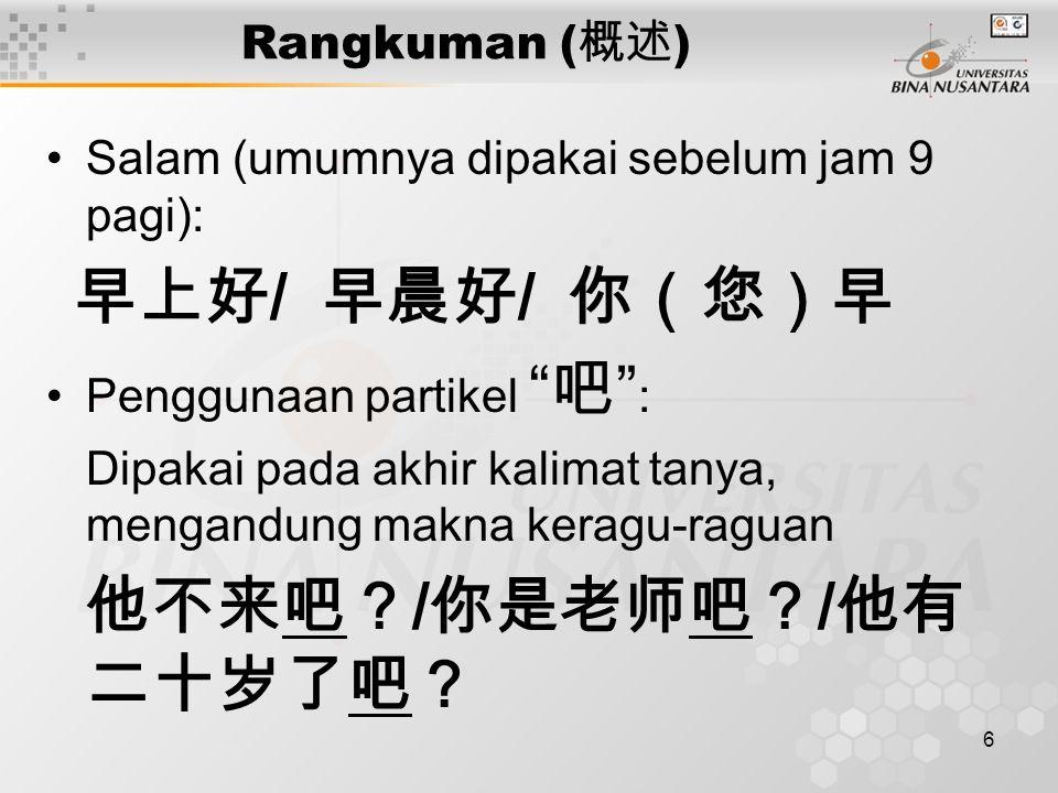 6 Rangkuman ( 概述 ) Salam (umumnya dipakai sebelum jam 9 pagi): 早上好 / 早晨好 / 你(您)早 Penggunaan partikel 吧 : Dipakai pada akhir kalimat tanya, mengandung makna keragu-raguan 他不来吧? / 你是老师吧? / 他有 二十岁了吧?