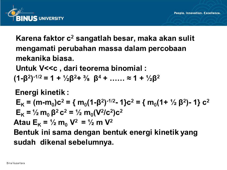 Bina Nusantara Karena faktor c 2 sangatlah besar, maka akan sulit mengamati perubahan massa dalam percobaan mekanika biasa. Untuk V<<c, dari teorema b