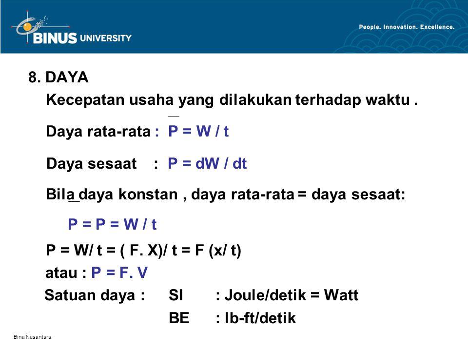 Bina Nusantara 8. DAYA Kecepatan usaha yang dilakukan terhadap waktu. Daya rata-rata : P = W / t Daya sesaat : P = dW / dt Bila daya konstan, daya rat