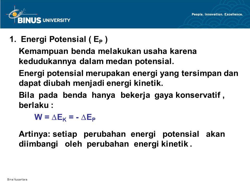 Bina Nusantara 1. Energi Potensial ( E P ) Kemampuan benda melakukan usaha karena kedudukannya dalam medan potensial. Energi potensial merupakan energ