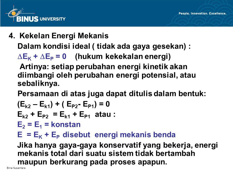 Bina Nusantara Misal pada benda hanya bekerja gaya gravitasi, maka bentuk kekekalan energi mekanisnya : Atau : Bila disamping gaya gravitasi juga bekerja gaya konservatif lain, misal gaya oleh pegas, maka persamaan kekekalan energi menjadi :