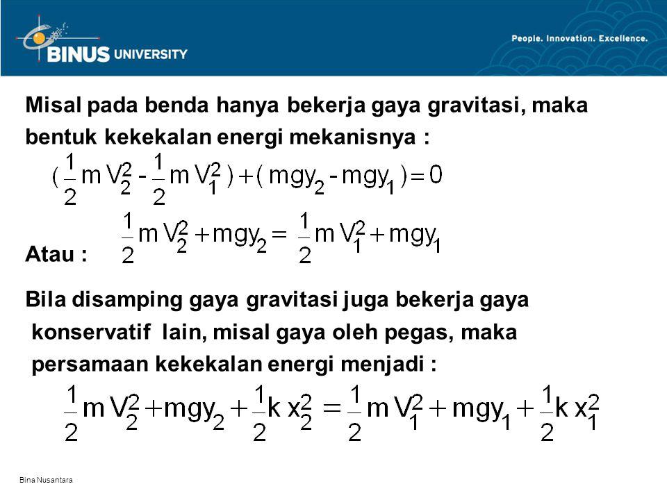 Bina Nusantara Misal pada benda hanya bekerja gaya gravitasi, maka bentuk kekekalan energi mekanisnya : Atau : Bila disamping gaya gravitasi juga beke