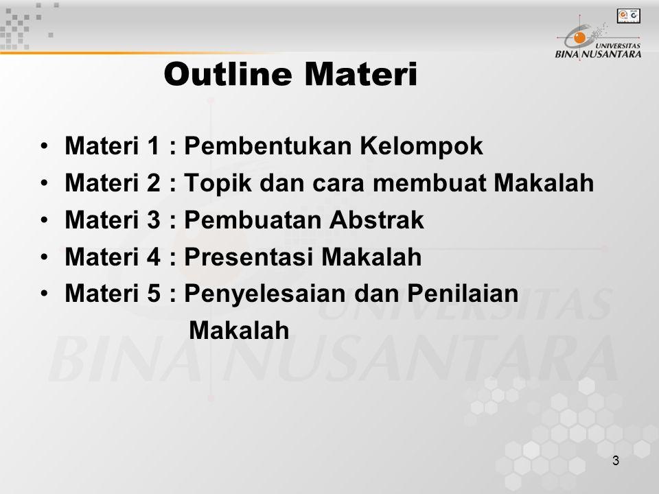 3 Outline Materi Materi 1 : Pembentukan Kelompok Materi 2 : Topik dan cara membuat Makalah Materi 3 : Pembuatan Abstrak Materi 4 : Presentasi Makalah Materi 5 : Penyelesaian dan Penilaian Makalah