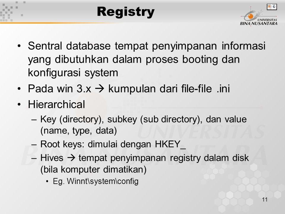 11 Registry Sentral database tempat penyimpanan informasi yang dibutuhkan dalam proses booting dan konfigurasi system Pada win 3.x  kumpulan dari file-file.ini Hierarchical –Key (directory), subkey (sub directory), dan value (name, type, data) –Root keys: dimulai dengan HKEY_ –Hives  tempat penyimpanan registry dalam disk (bila komputer dimatikan) Eg.