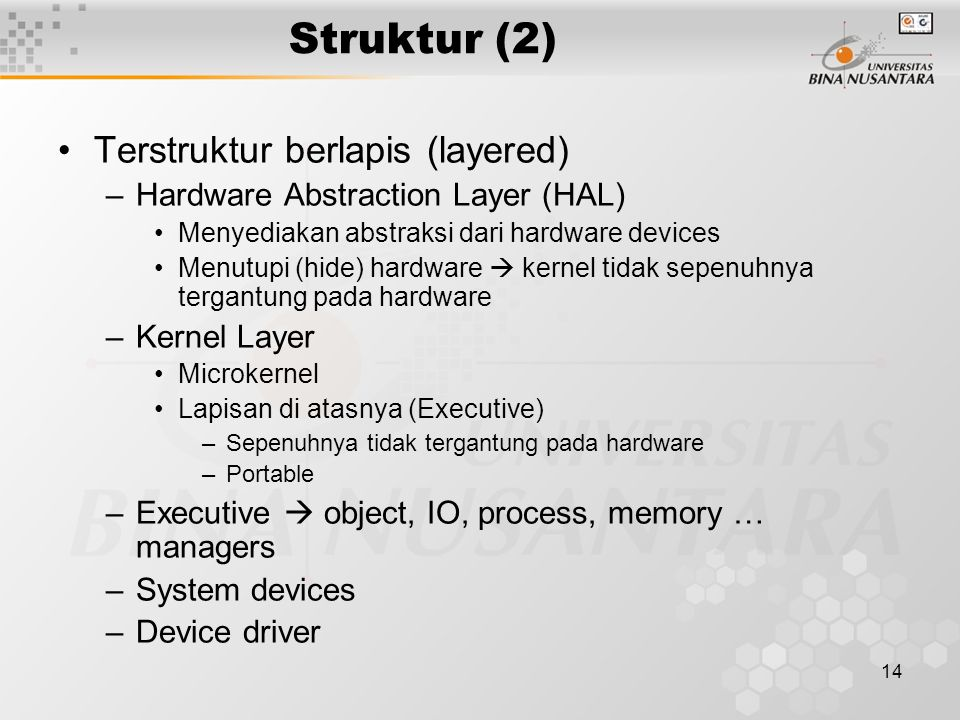 14 Struktur (2) Terstruktur berlapis (layered) –Hardware Abstraction Layer (HAL) Menyediakan abstraksi dari hardware devices Menutupi (hide) hardware  kernel tidak sepenuhnya tergantung pada hardware –Kernel Layer Microkernel Lapisan di atasnya (Executive) –Sepenuhnya tidak tergantung pada hardware –Portable –Executive  object, IO, process, memory … managers –System devices –Device driver