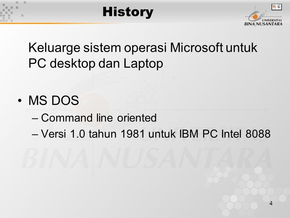 4 History Keluarge sistem operasi Microsoft untuk PC desktop dan Laptop MS DOS –Command line oriented –Versi 1.0 tahun 1981 untuk IBM PC Intel 8088