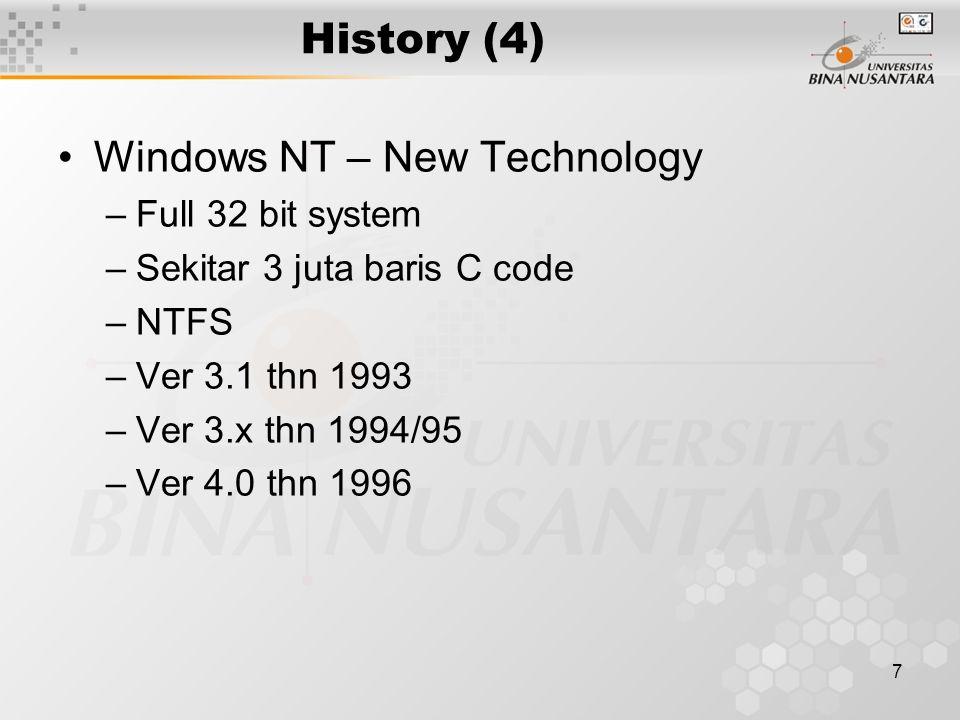 7 History (4) Windows NT – New Technology –Full 32 bit system –Sekitar 3 juta baris C code –NTFS –Ver 3.1 thn 1993 –Ver 3.x thn 1994/95 –Ver 4.0 thn 1