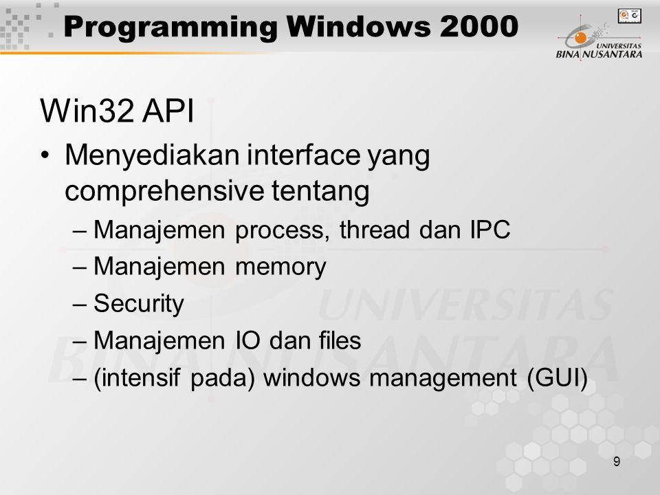9 Programming Windows 2000 Win32 API Menyediakan interface yang comprehensive tentang –Manajemen process, thread dan IPC –Manajemen memory –Security –Manajemen IO dan files –(intensif pada) windows management (GUI)