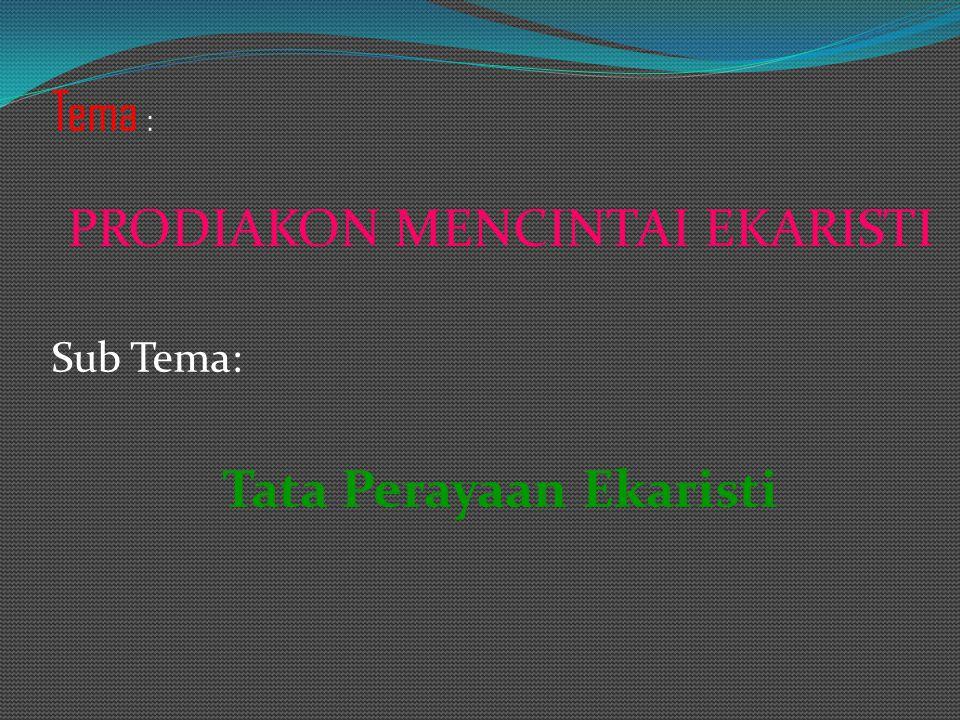 Tema : PRODIAKON MENCINTAI EKARISTI Sub Tema: Tata Perayaan Ekaristi