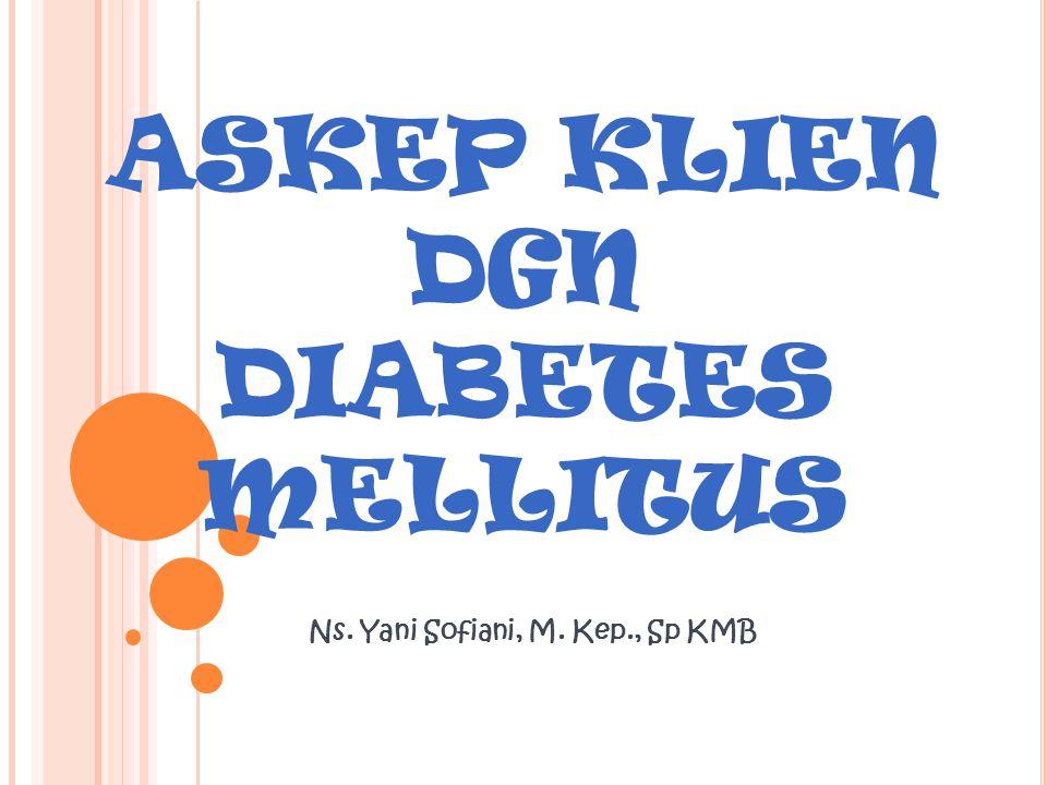 ASKEP KLIEN DGN DIABETES MELLITUS Ns. Yani Sofiani, M. Kep., Sp KMB