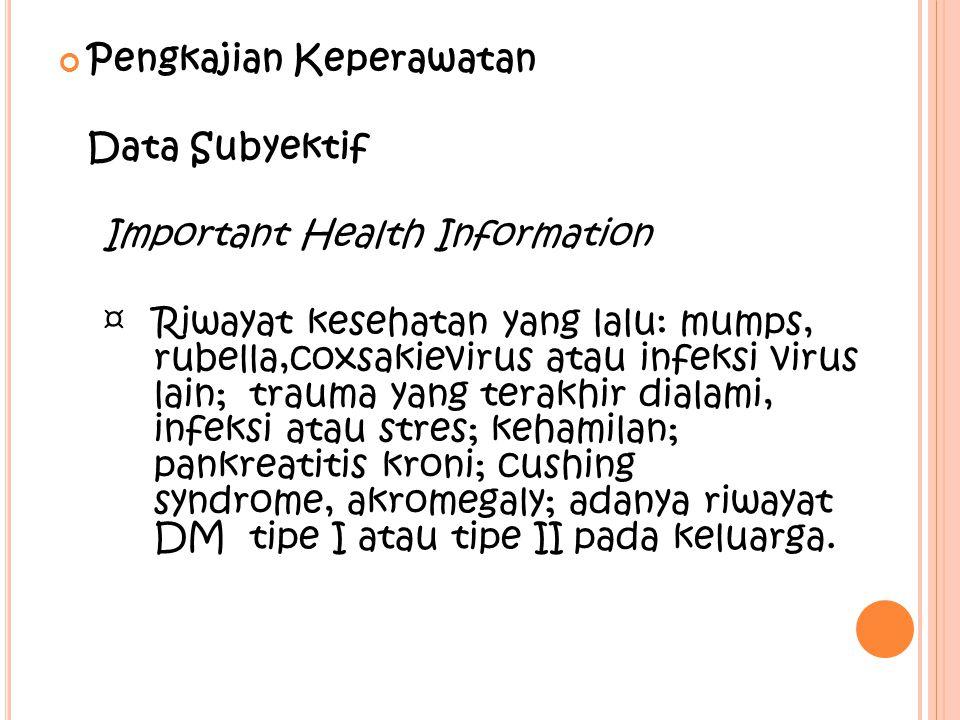 Pengkajian Keperawatan Data Subyektif Important Health Information ¤Riwayat kesehatan yang lalu: mumps, rubella,coxsakievirus atau infeksi virus lain;
