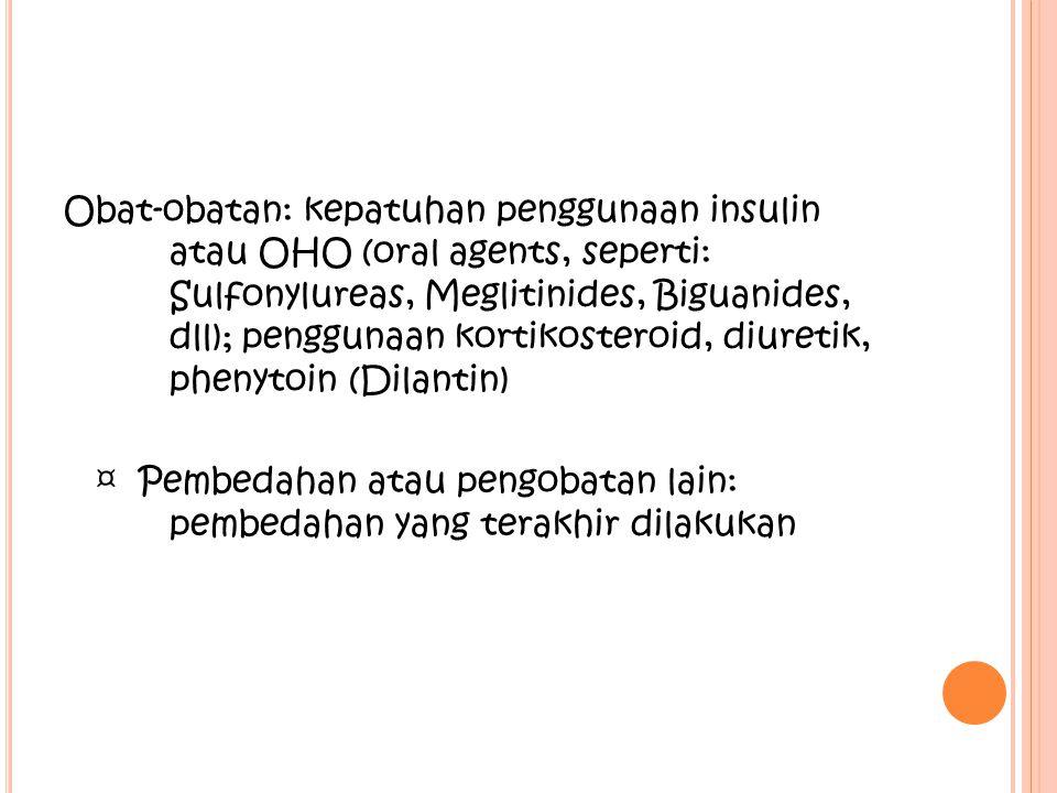 Obat-obatan: kepatuhan penggunaan insulin atau OHO (oral agents, seperti: Sulfonylureas, Meglitinides, Biguanides, dll); penggunaan kortikosteroid, di
