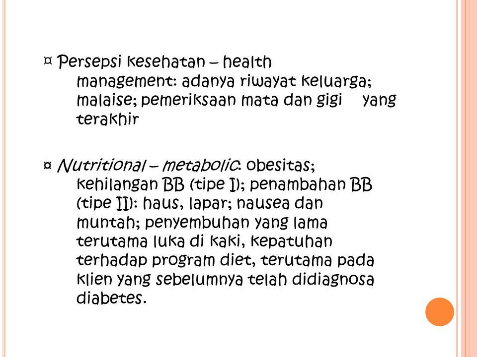 ¤ Eliminasi: konstipasi atau diare; frekuensi urinasi, nokturia, inkotinensia urin; infeksi kulit ¤ Aktifitas – exercise: kelemahan otot, fatigue ¤ Kognitif – persepsi: nyeri abdomen, sakit kepala; penglihatan kabus; numbness (mati rasa) atau tingling (rasa geli) pada ekstremitas; pruritus