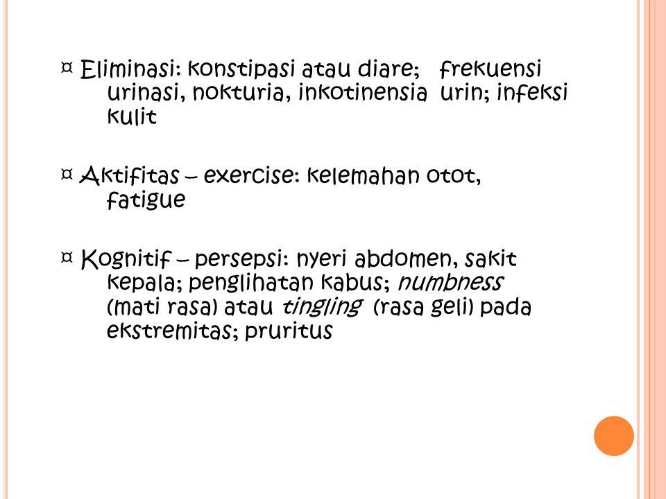 ¤ Eliminasi: konstipasi atau diare; frekuensi urinasi, nokturia, inkotinensia urin; infeksi kulit ¤ Aktifitas – exercise: kelemahan otot, fatigue ¤ Ko