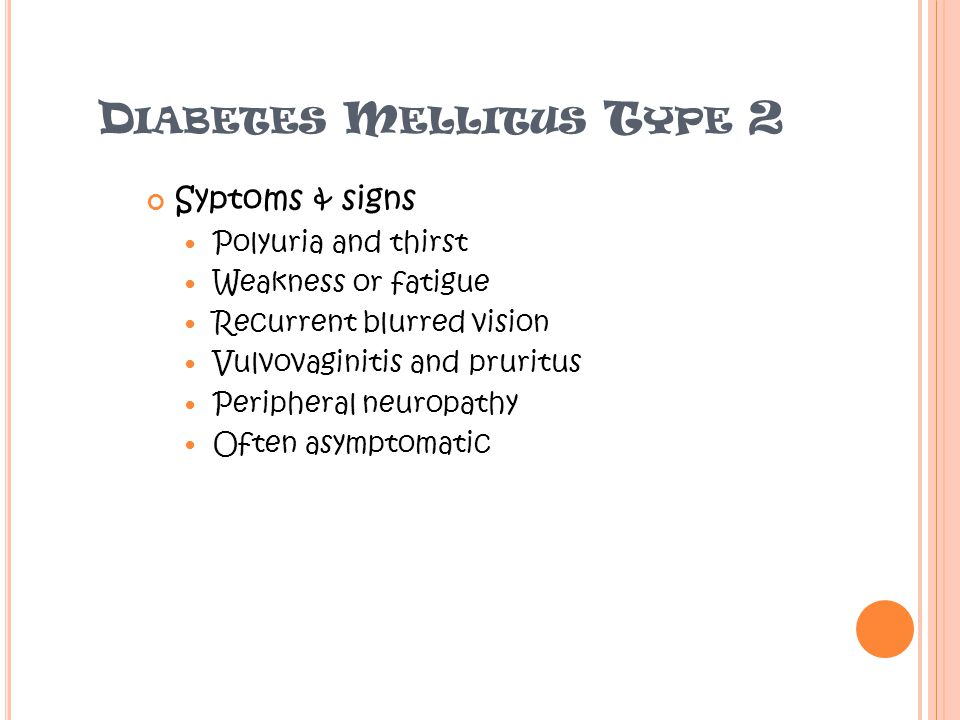 D IABETES M ELLITUS T YPE 2 Syptoms & signs Polyuria and thirst Weakness or fatigue Recurrent blurred vision Vulvovaginitis and pruritus Peripheral neuropathy Often asymptomatic