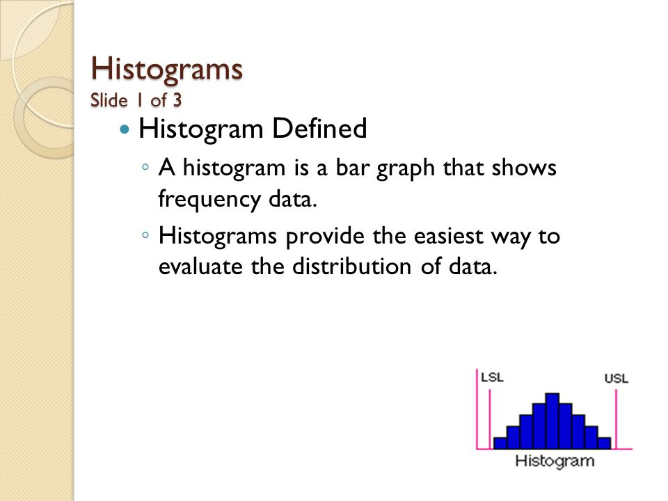 Histograms Slide 1 of 3 Histogram Defined ◦ A histogram is a bar graph that shows frequency data.