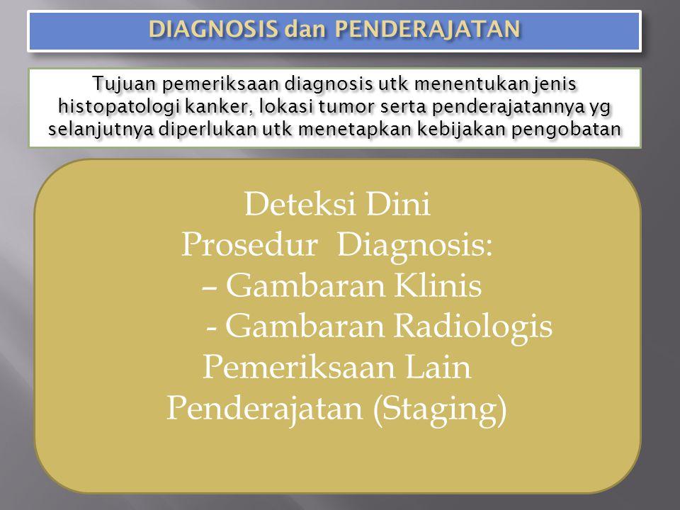 Tujuan pemeriksaan diagnosis utk menentukan jenis histopatologi kanker, lokasi tumor serta penderajatannya yg selanjutnya diperlukan utk menetapkan kebijakan pengobatan Deteksi Dini Prosedur Diagnosis: – Gambaran Klinis - Gambaran Radiologis Pemeriksaan Lain Penderajatan (Staging)