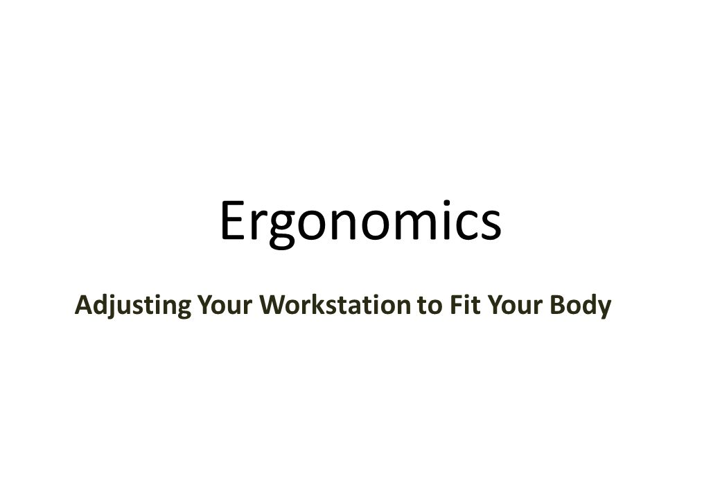 Ergonomics Adjusting Your Workstation to Fit Your Body
