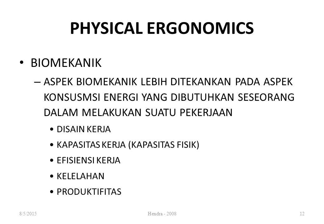 PHYSICAL ERGONOMICS BIOMEKANIK – ASPEK BIOMEKANIK LEBIH DITEKANKAN PADA ASPEK KONSUSMSI ENERGI YANG DIBUTUHKAN SESEORANG DALAM MELAKUKAN SUATU PEKERJAAN DISAIN KERJA KAPASITAS KERJA (KAPASITAS FISIK) EFISIENSI KERJA KELELAHAN PRODUKTIFITAS 8/5/2015Hendra - 200812