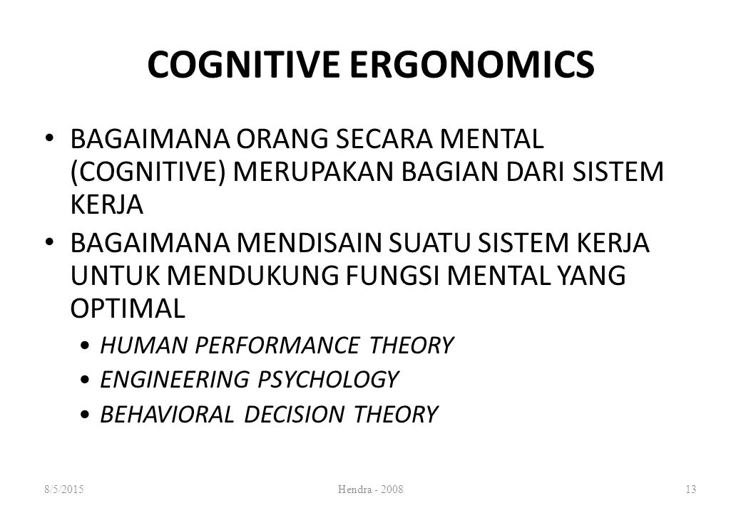BAGAIMANA ORANG SECARA MENTAL (COGNITIVE) MERUPAKAN BAGIAN DARI SISTEM KERJA BAGAIMANA MENDISAIN SUATU SISTEM KERJA UNTUK MENDUKUNG FUNGSI MENTAL YANG OPTIMAL HUMAN PERFORMANCE THEORY ENGINEERING PSYCHOLOGY BEHAVIORAL DECISION THEORY COGNITIVE ERGONOMICS 8/5/2015Hendra - 200813
