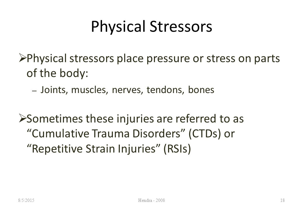 Physical Stressors  Physical stressors place pressure or stress on parts of the body: – Joints, muscles, nerves, tendons, bones  Sometimes these injuries are referred to as Cumulative Trauma Disorders (CTDs) or Repetitive Strain Injuries (RSIs) 8/5/2015Hendra - 200818