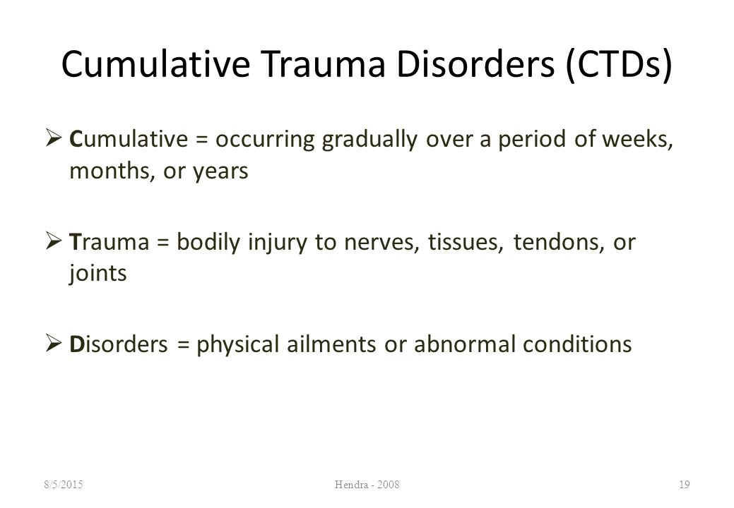Cumulative Trauma Disorders (CTDs)  Cumulative = occurring gradually over a period of weeks, months, or years  Trauma = bodily injury to nerves, tissues, tendons, or joints  Disorders = physical ailments or abnormal conditions 8/5/2015Hendra - 200819