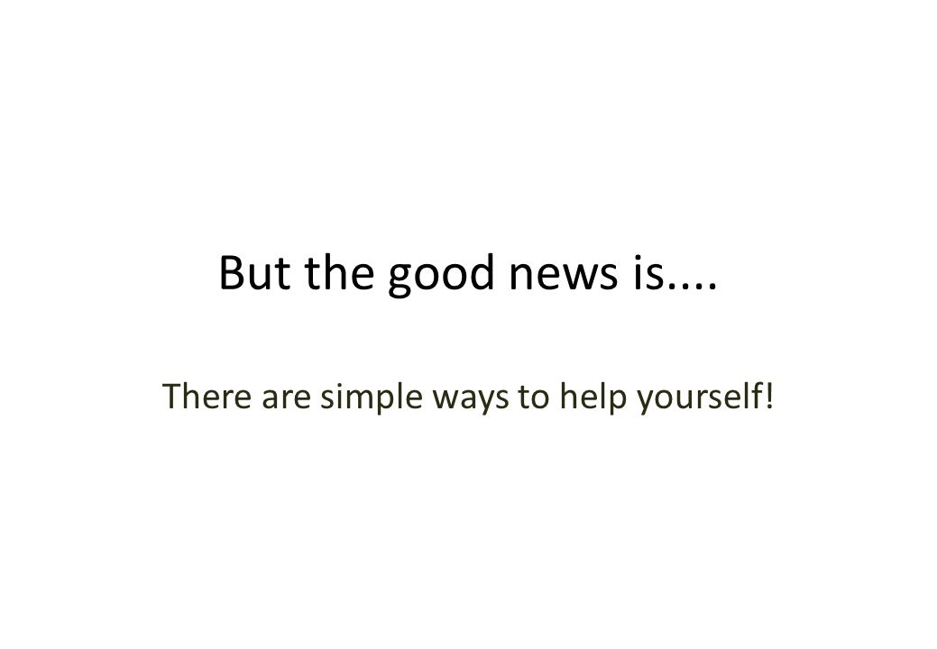 But the good news is.... There are simple ways to help yourself!