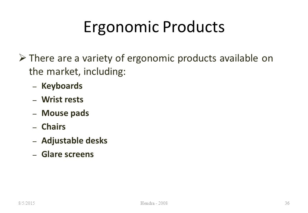 Ergonomic Products  There are a variety of ergonomic products available on the market, including: – Keyboards – Wrist rests – Mouse pads – Chairs – Adjustable desks – Glare screens 8/5/2015Hendra - 200836