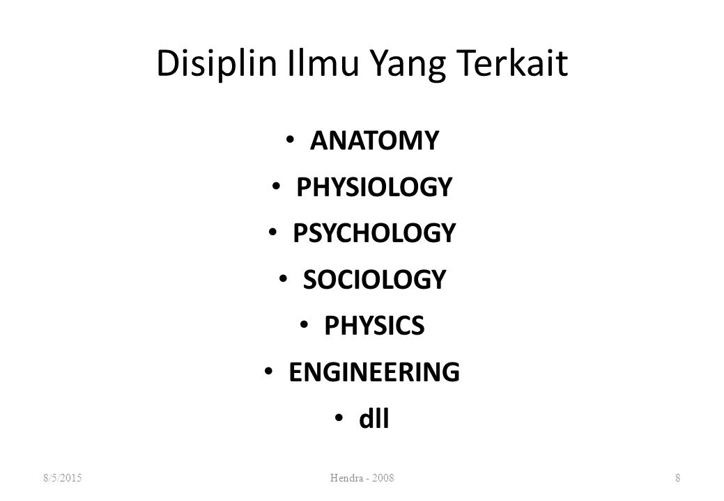 ANATOMY PHYSIOLOGY PSYCHOLOGY SOCIOLOGY PHYSICS ENGINEERING dll Disiplin Ilmu Yang Terkait 8/5/2015Hendra - 20088