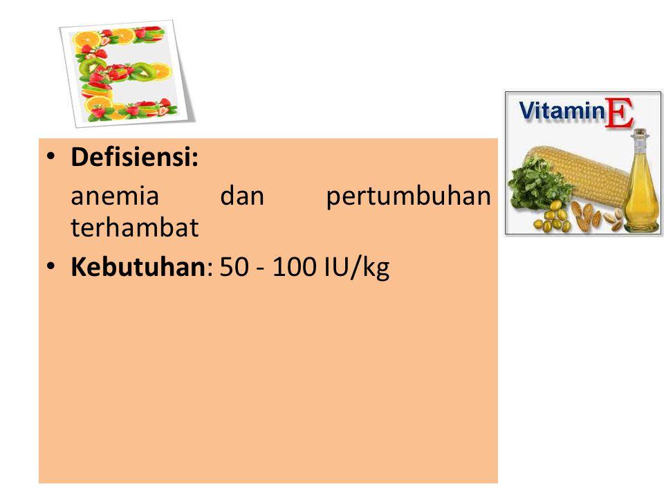 Defisiensi: anemia dan pertumbuhan terhambat Kebutuhan: 50 - 100 IU/kg