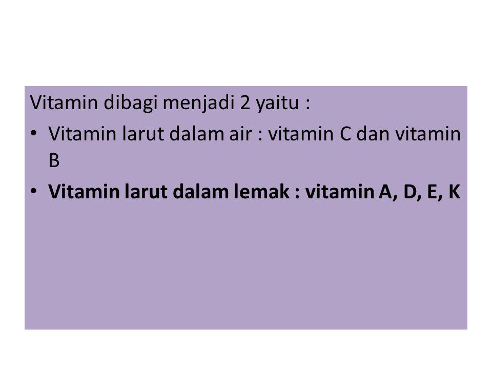 Vitamin dibagi menjadi 2 yaitu : Vitamin larut dalam air : vitamin C dan vitamin B Vitamin larut dalam lemak : vitamin A, D, E, K