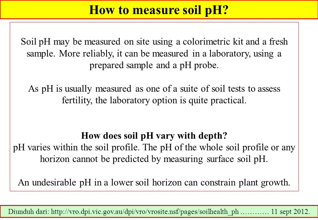 How to measure soil pH? Soil pH may be measured on site using a colorimetric kit and a fresh sample. More reliably, it can be measured in a laboratory