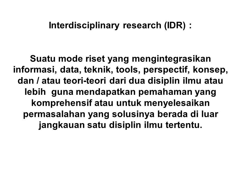 Interdisciplinary research (IDR) : Suatu mode riset yang mengintegrasikan informasi, data, teknik, tools, perspectif, konsep, dan / atau teori-teori dari dua disiplin ilmu atau lebih guna mendapatkan pemahaman yang komprehensif atau untuk menyelesaikan permasalahan yang solusinya berada di luar jangkauan satu disiplin ilmu tertentu.