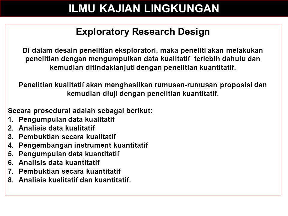ILMU KAJIAN LINGKUNGAN Exploratory Research Design Di dalam desain penelitian eksploratori, maka peneliti akan melakukan penelitian dengan mengumpulkan data kualitatif terlebih dahulu dan kemudian ditindaklanjuti dengan penelitian kuantitatif.