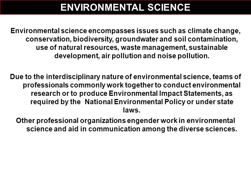Environmental science encompasses issues such as climate change, conservation, biodiversity, groundwater and soil contamination, use of natural resour
