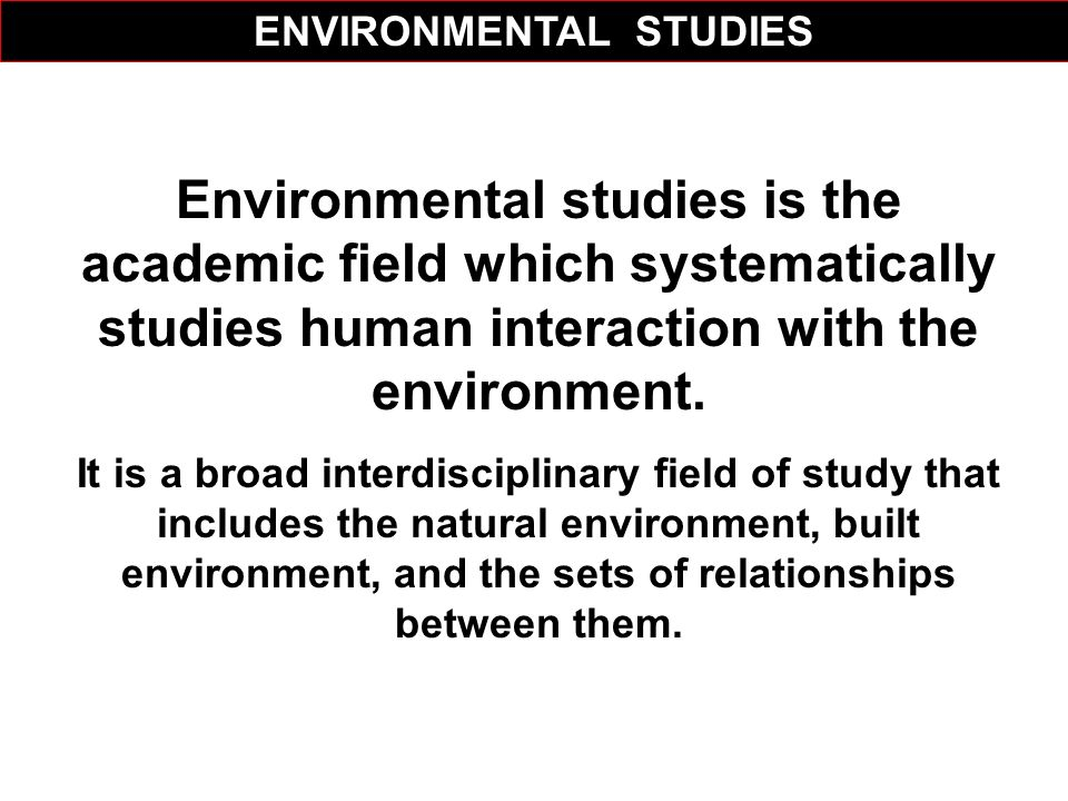 Environmental studies is the academic field which systematically studies human interaction with the environment. It is a broad interdisciplinary field