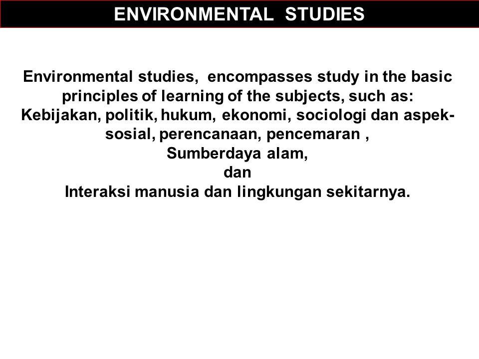 Environmental studies, encompasses study in the basic principles of learning of the subjects, such as: Kebijakan, politik, hukum, ekonomi, sociologi dan aspek- sosial, perencanaan, pencemaran, Sumberdaya alam, dan Interaksi manusia dan lingkungan sekitarnya.