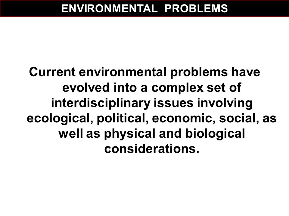 Current environmental problems have evolved into a complex set of interdisciplinary issues involving ecological, political, economic, social, as well
