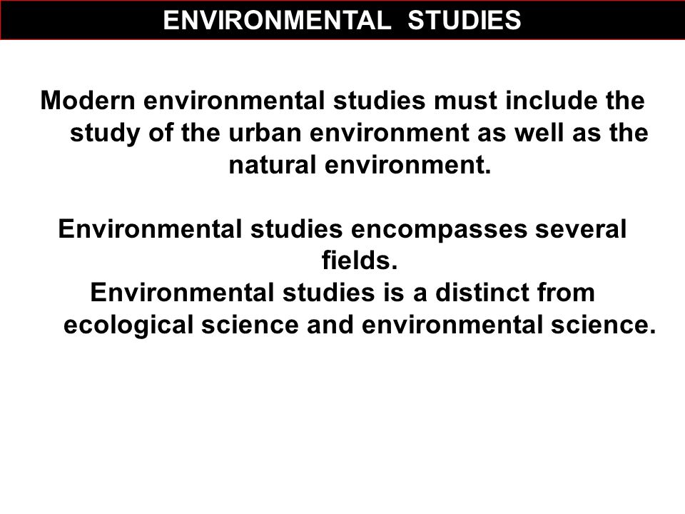 Modern environmental studies must include the study of the urban environment as well as the natural environment. Environmental studies encompasses sev
