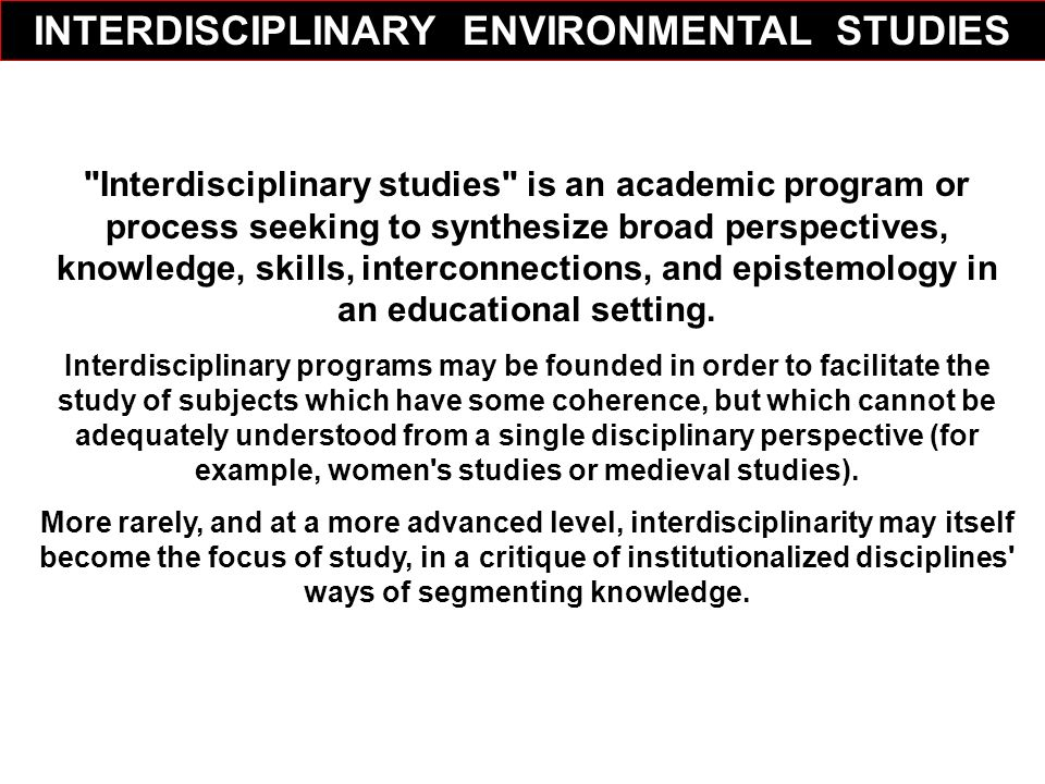 Interdisciplinary studies is an academic program or process seeking to synthesize broad perspectives, knowledge, skills, interconnections, and epistemology in an educational setting.