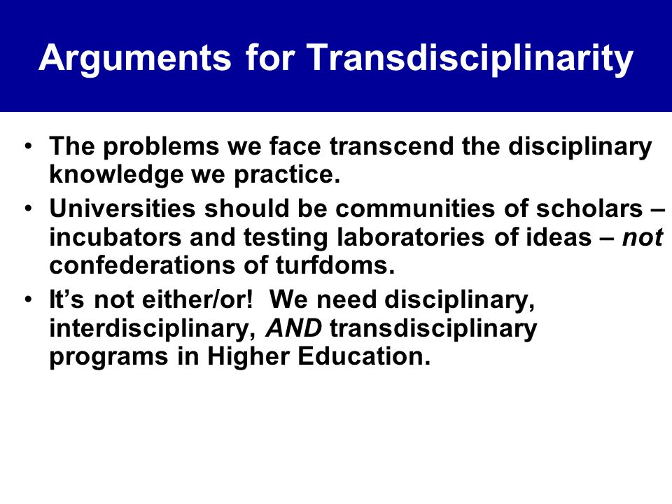 Arguments for Transdisciplinarity The problems we face transcend the disciplinary knowledge we practice. Universities should be communities of scholar