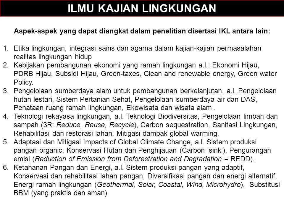 Aspek-aspek yang dapat diangkat dalam penelitian disertasi IKL antara lain: 1.Etika lingkungan, integrasi sains dan agama dalam kajian-kajian permasalahan realitas lingkungan hidup 2.Kebijakan pembangunan ekonomi yang ramah lingkungan a.l.: Ekonomi Hijau, PDRB Hijau, Subsidi Hijau, Green-taxes, Clean and renewable energy, Green water Policy.