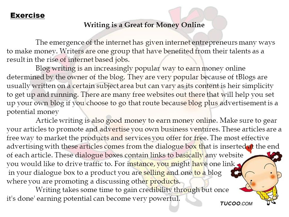 Writing is a Great for Money Online The emergence of the internet has given internet entrepreneurs many ways to make money. Writers are one group that