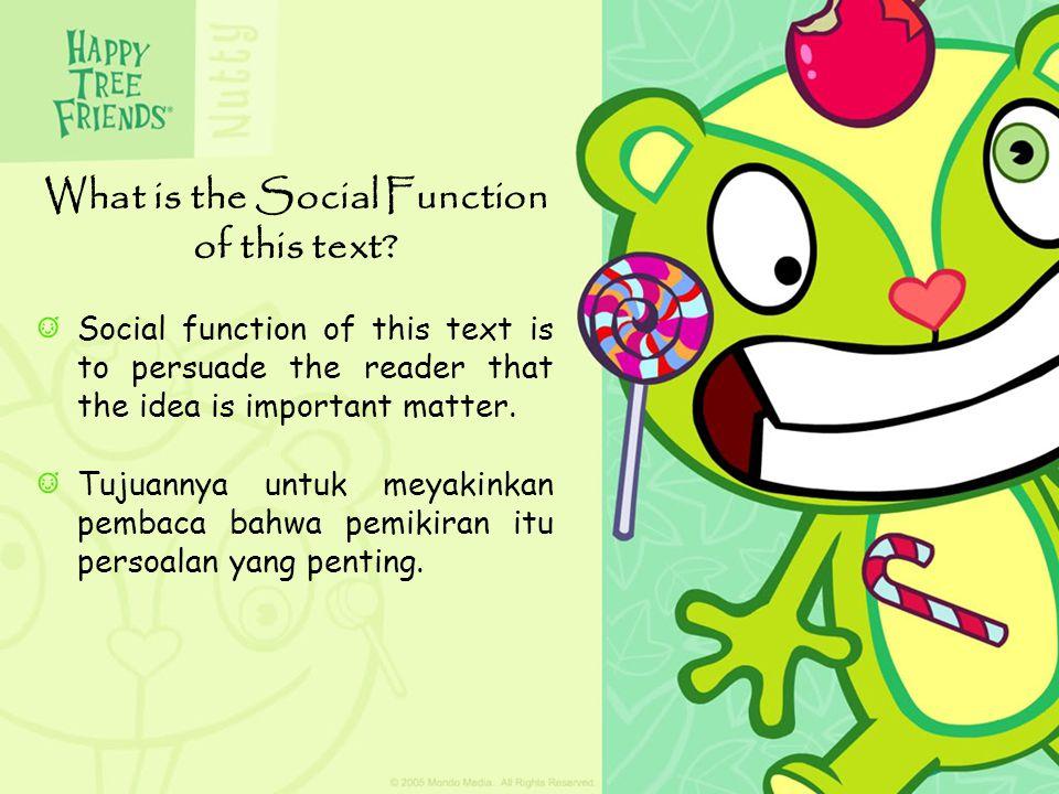 Social function of this text is to persuade the reader that the idea is important matter. Tujuannya untuk meyakinkan pembaca bahwa pemikiran itu perso